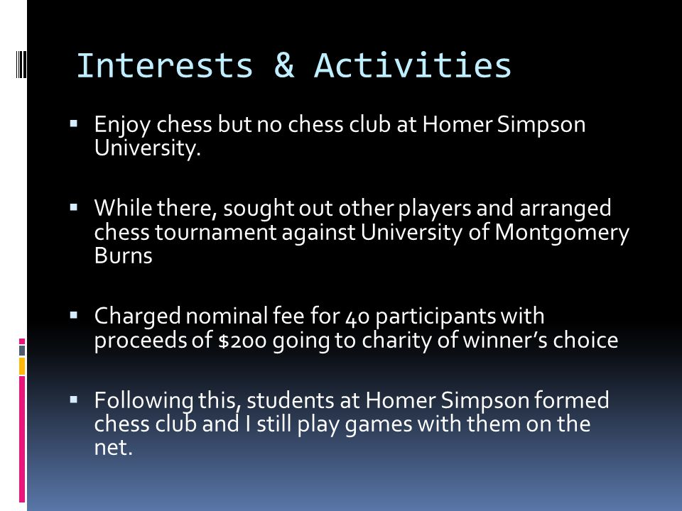 Interests & Activities  Enjoy chess but no chess club at Homer Simpson University.