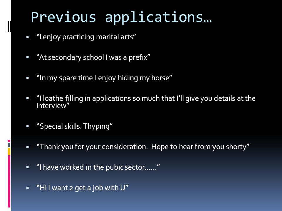 Previous applications…  I enjoy practicing marital arts  At secondary school I was a prefix  In my spare time I enjoy hiding my horse  I loathe filling in applications so much that I'll give you details at the interview  Special skills: Thyping  Thank you for your consideration.