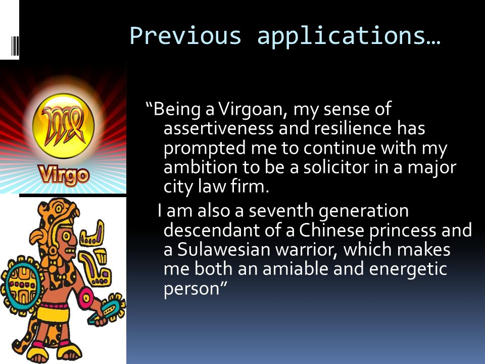 Previous applications… Being a Virgoan, my sense of assertiveness and resilience has prompted me to continue with my ambition to be a solicitor in a major city law firm.
