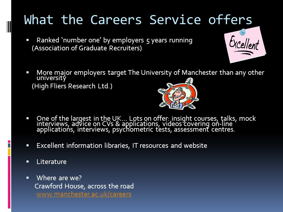What the Careers Service offers  Ranked 'number one' by employers 5 years running (Association of Graduate Recruiters)  More major employers target The University of Manchester than any other university (High Fliers Research Ltd.)  One of the largest in the UK… Lots on offer: insight courses, talks, mock interviews, advice on CVs & applications, videos covering on-line applications, interviews, psychometric tests, assessment centres.