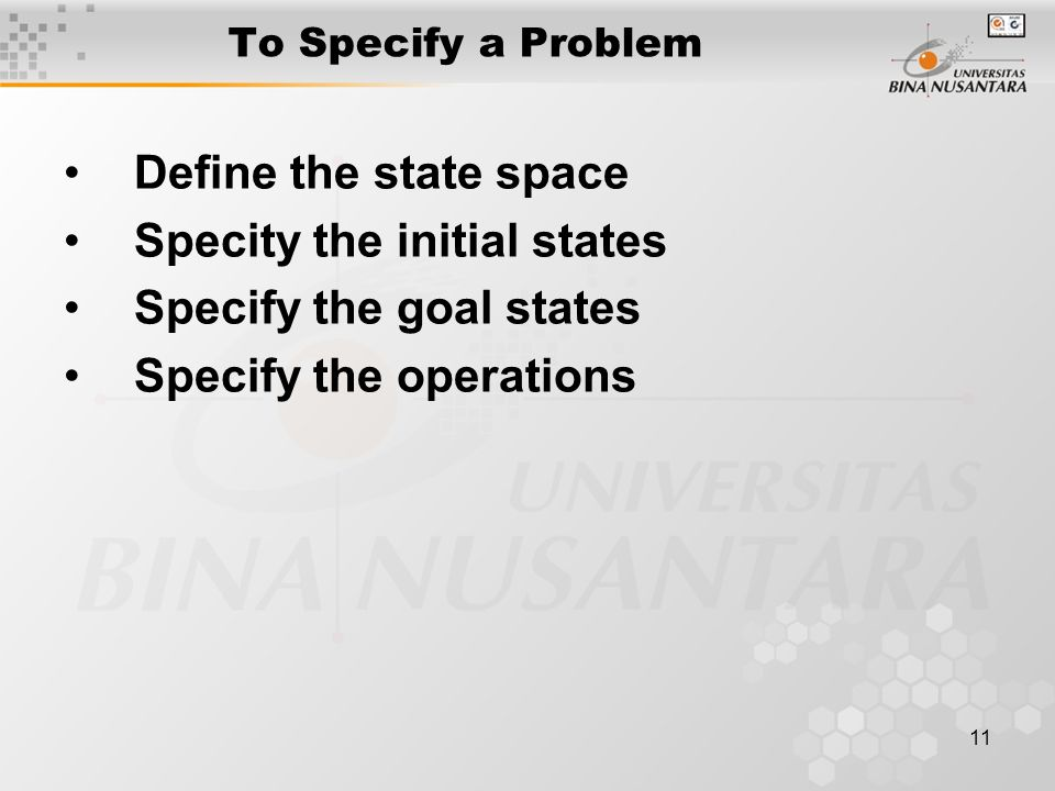 11 To Specify a Problem Define the state space Specity the initial states Specify the goal states Specify the operations