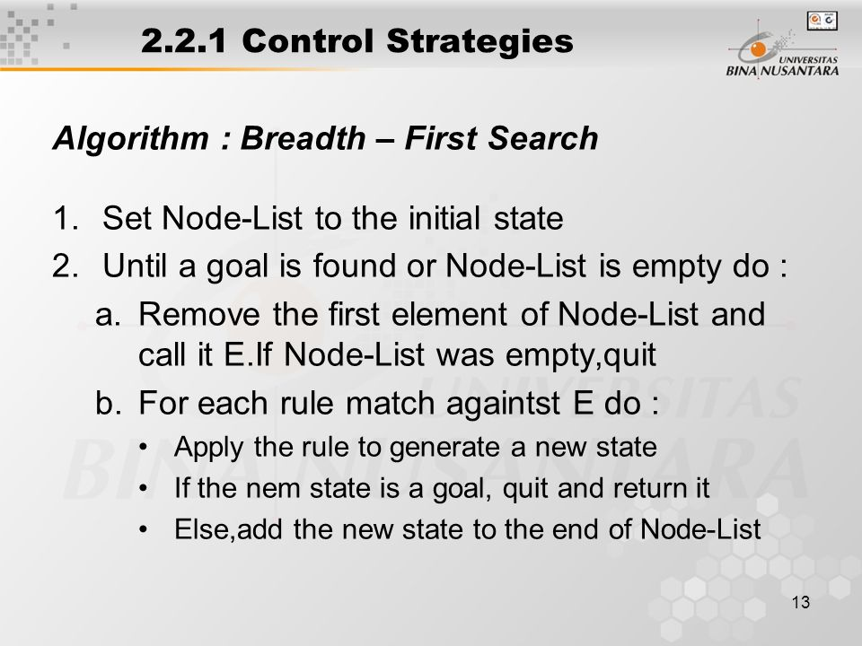 13 2.2.1 Control Strategies Algorithm : Breadth – First Search 1.Set Node-List to the initial state 2.Until a goal is found or Node-List is empty do : a.Remove the first element of Node-List and call it E.If Node-List was empty,quit b.For each rule match againtst E do : Apply the rule to generate a new state If the nem state is a goal, quit and return it Else,add the new state to the end of Node-List