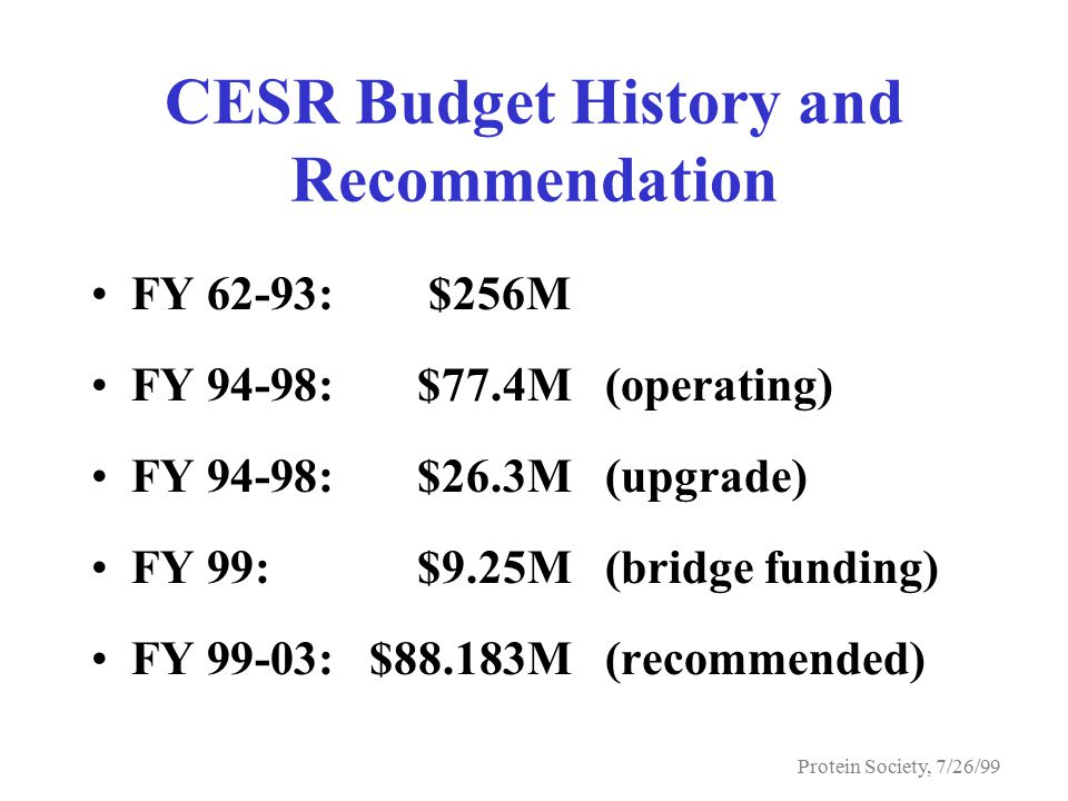 Protein Society, 7/26/99 CESR Budget History and Recommendation FY 62-93:$256M FY 94-98:$77.4M(operating) FY 94-98:$26.3M(upgrade) FY 99:$9.25M(bridge funding) FY 99-03:$88.183M(recommended)