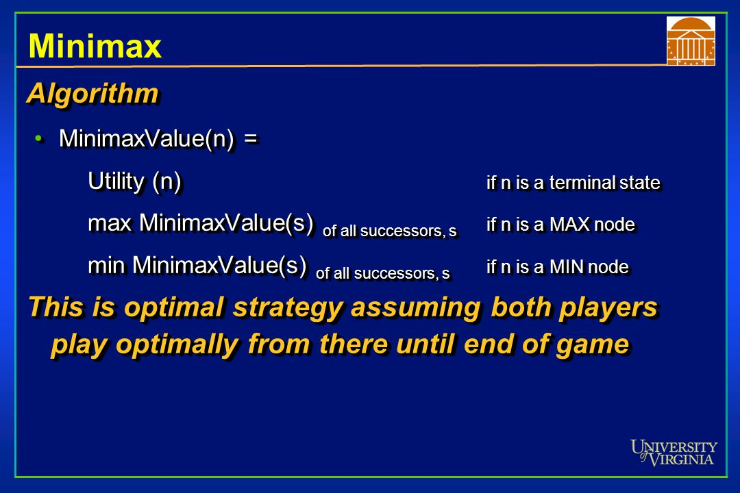 Minimax strategy Optimal Strategy Leads to outcomes at least as good as any other strategy when playing an infallible opponentLeads to outcomes at least as good as any other strategy when playing an infallible opponent Pick the option that minimizes the maximum damage your opponent can doPick the option that minimizes the maximum damage your opponent can do –minimize the worst-case outcome –because your skillful opponent will certainly find the most damaging move Optimal Strategy Leads to outcomes at least as good as any other strategy when playing an infallible opponentLeads to outcomes at least as good as any other strategy when playing an infallible opponent Pick the option that minimizes the maximum damage your opponent can doPick the option that minimizes the maximum damage your opponent can do –minimize the worst-case outcome –because your skillful opponent will certainly find the most damaging move