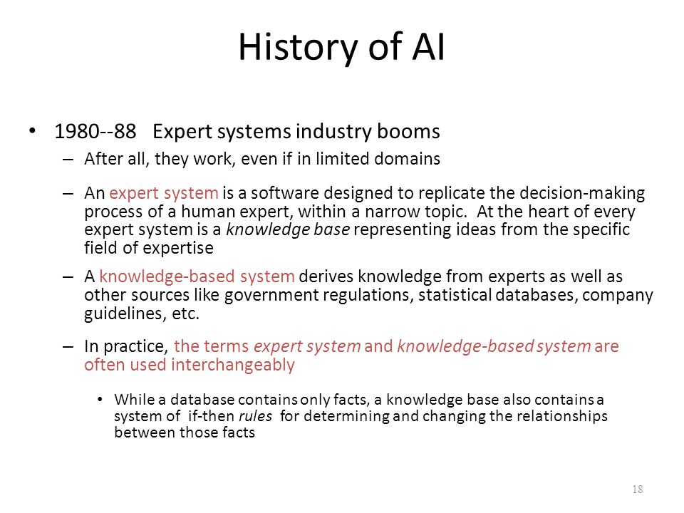 History of AI 1980--88 Expert systems industry booms – After all, they work, even if in limited domains – An expert system is a software designed to r