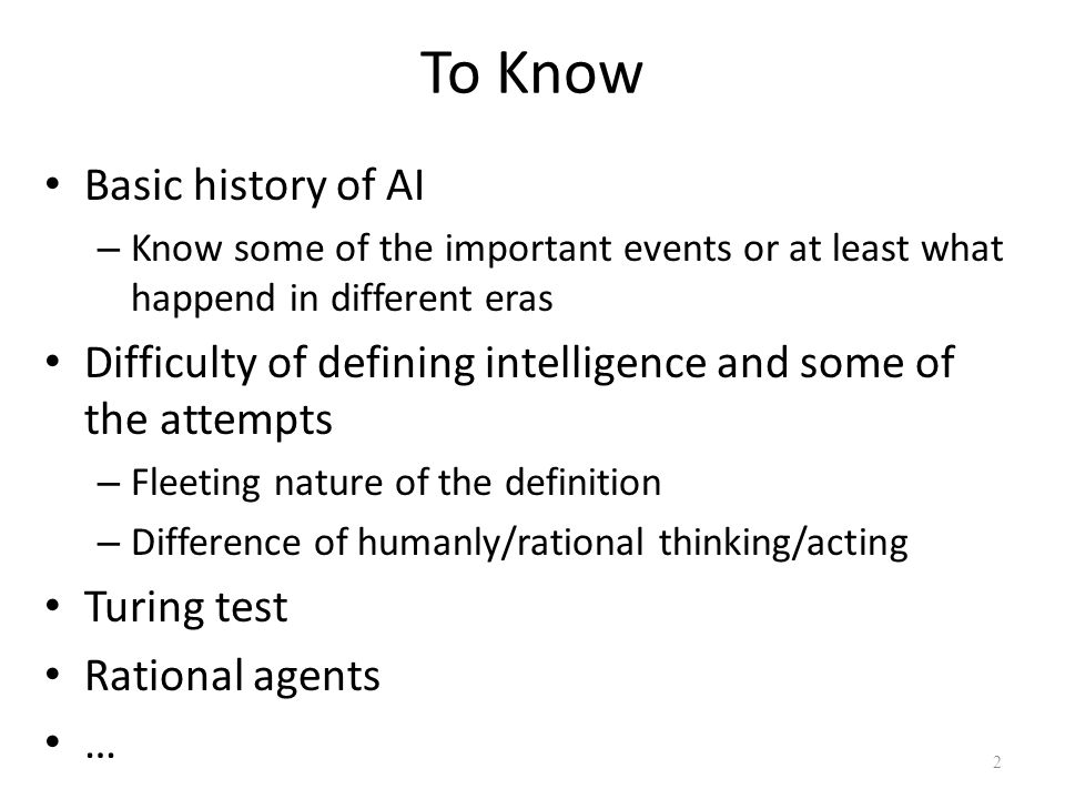 To Know Basic history of AI – Know some of the important events or at least what happend in different eras Difficulty of defining intelligence and som