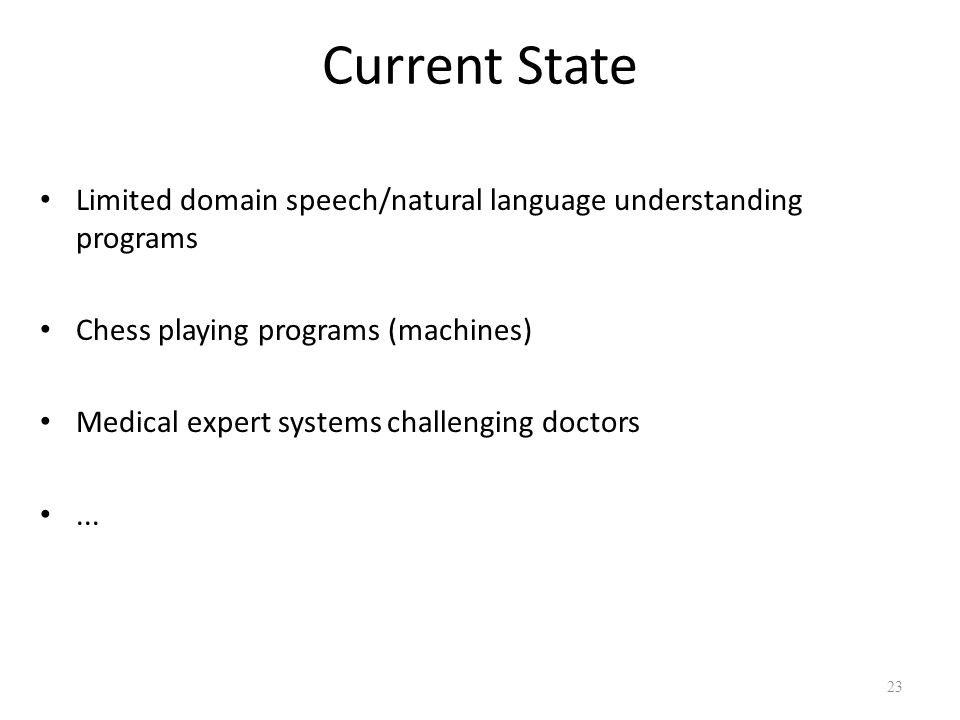 Current State Limited domain speech/natural language understanding programs Chess playing programs (machines) Medical expert systems challenging docto