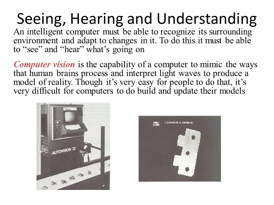 Seeing, Hearing and Understanding An intelligent computer must be able to recognize its surrounding environment and adapt to changes in it. To do this