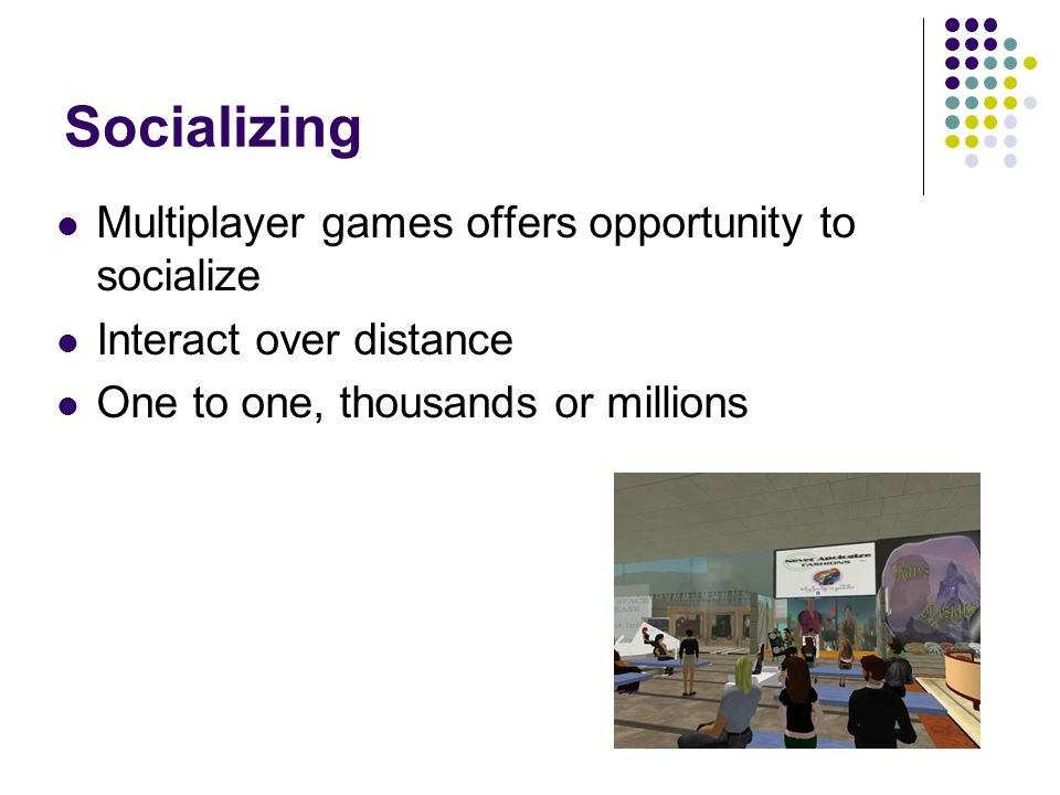 Socializing Multiplayer games offers opportunity to socialize Interact over distance One to one, thousands or millions