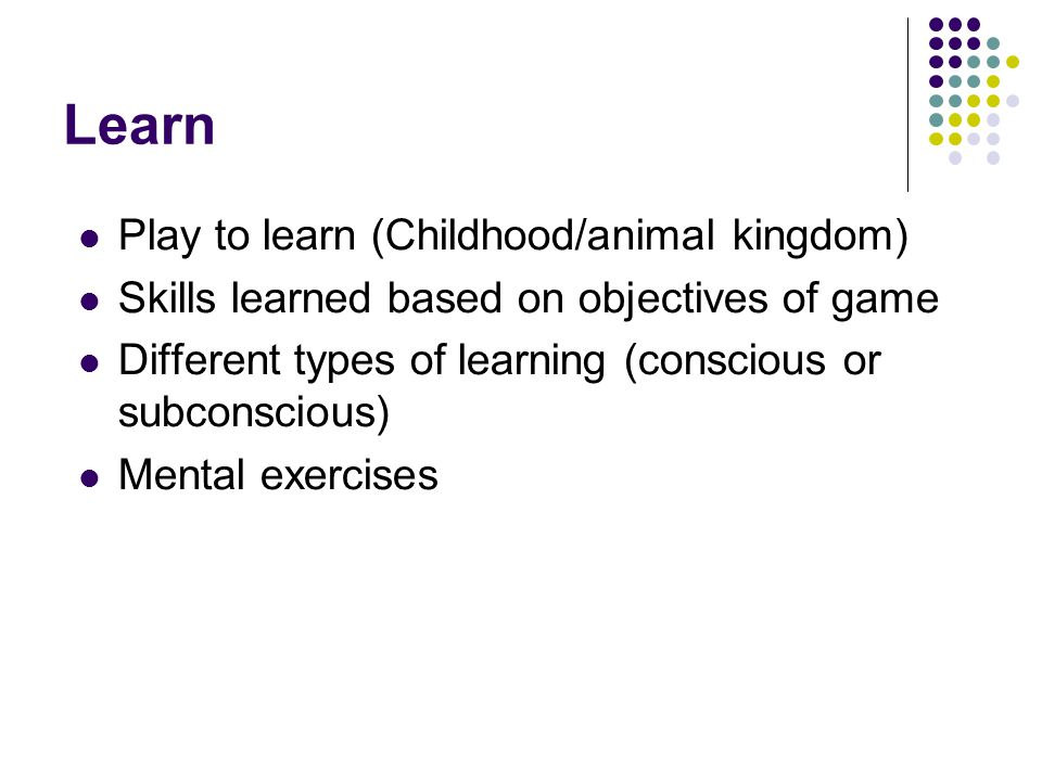 Learn Play to learn (Childhood/animal kingdom) Skills learned based on objectives of game Different types of learning (conscious or subconscious) Mental exercises