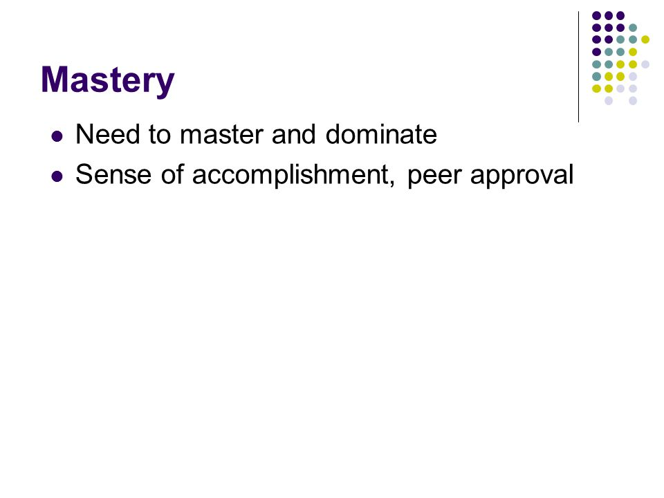 Mastery Need to master and dominate Sense of accomplishment, peer approval
