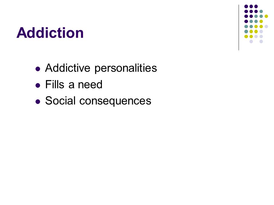 Addiction Addictive personalities Fills a need Social consequences