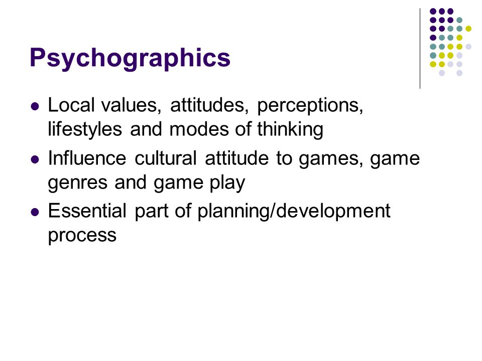 Psychographics Local values, attitudes, perceptions, lifestyles and modes of thinking Influence cultural attitude to games, game genres and game play Essential part of planning/development process