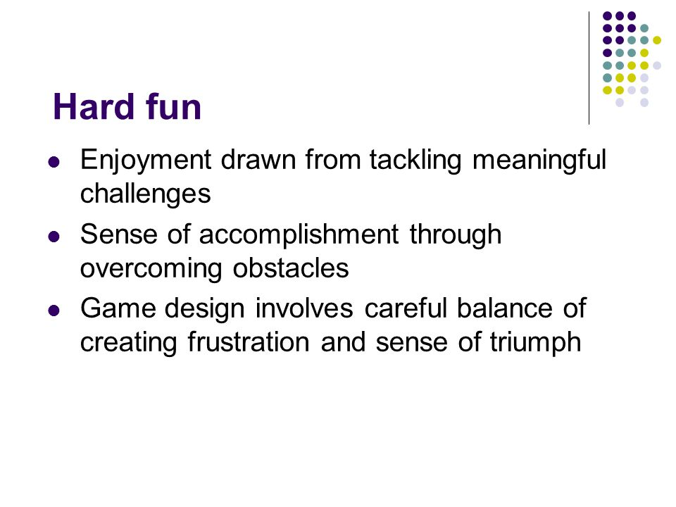 Hard fun Enjoyment drawn from tackling meaningful challenges Sense of accomplishment through overcoming obstacles Game design involves careful balance of creating frustration and sense of triumph