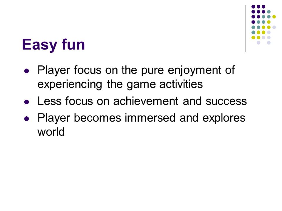 Easy fun Player focus on the pure enjoyment of experiencing the game activities Less focus on achievement and success Player becomes immersed and explores world