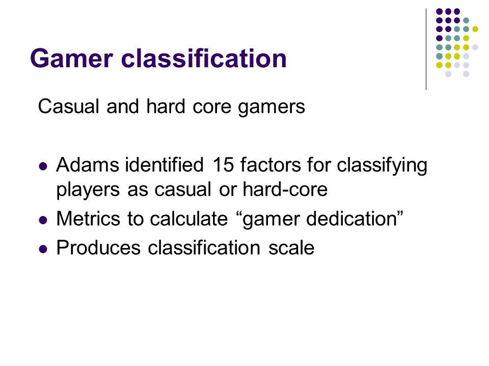 Gamer classification Casual and hard core gamers Adams identified 15 factors for classifying players as casual or hard-core Metrics to calculate gamer dedication Produces classification scale