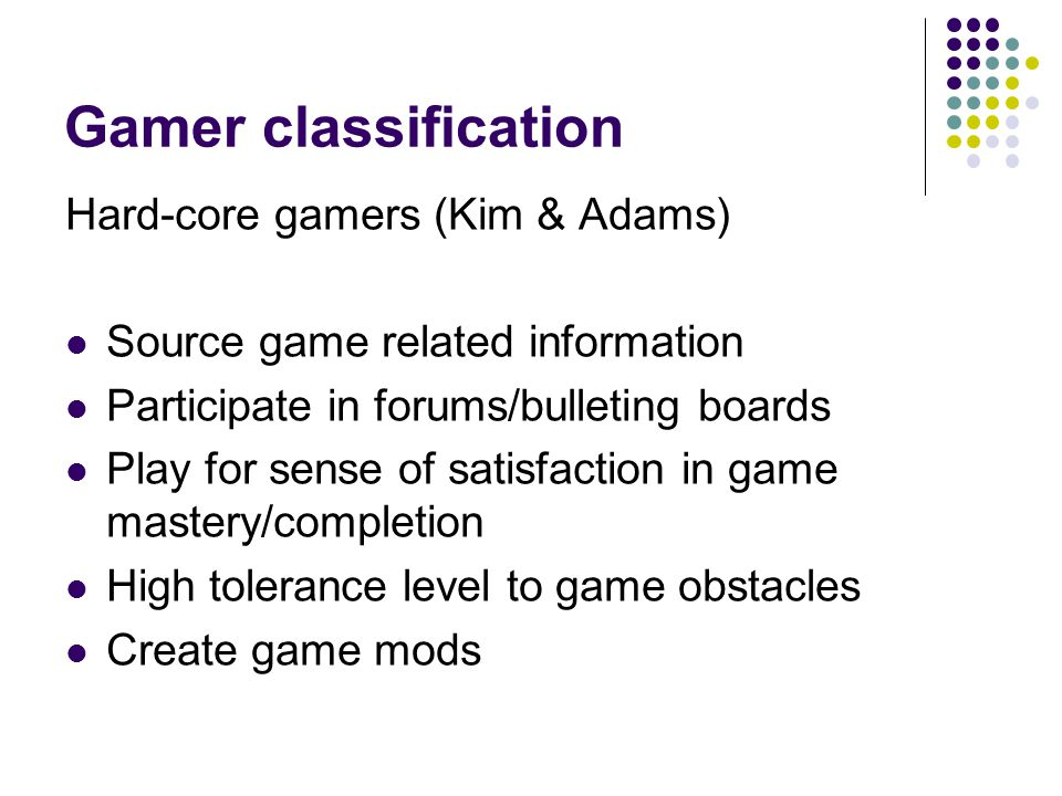 Gamer classification Hard-core gamers (Kim & Adams) Source game related information Participate in forums/bulleting boards Play for sense of satisfaction in game mastery/completion High tolerance level to game obstacles Create game mods