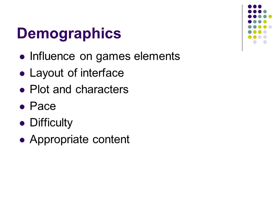 Demographics Influence on games elements Layout of interface Plot and characters Pace Difficulty Appropriate content