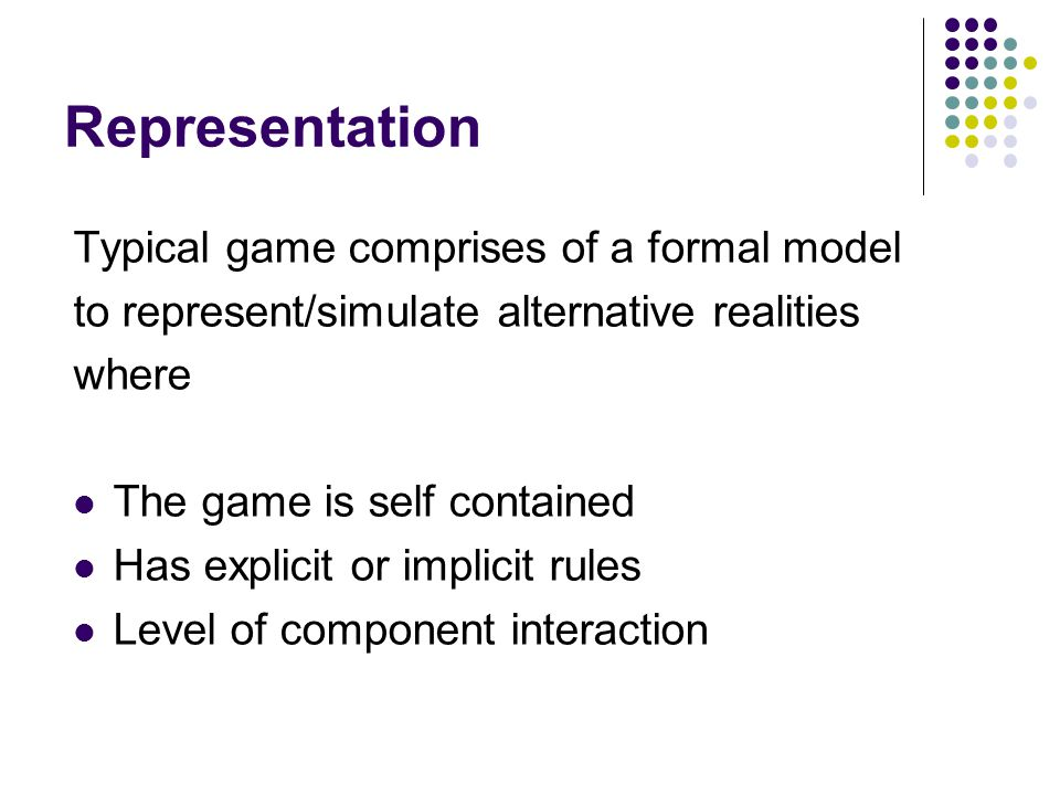 Representation Typical game comprises of a formal model to represent/simulate alternative realities where The game is self contained Has explicit or implicit rules Level of component interaction