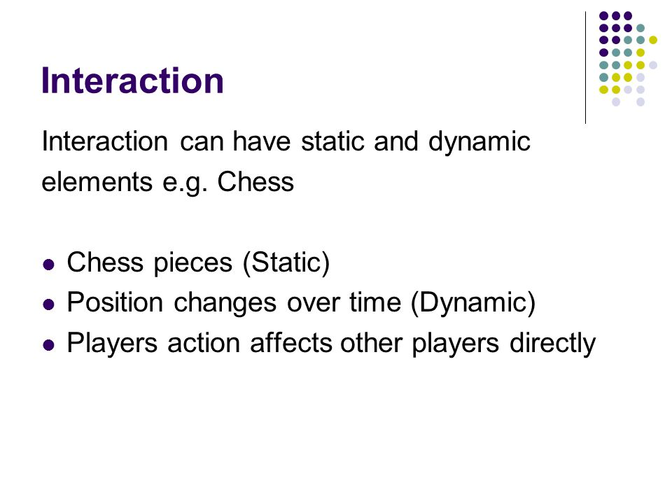 Interaction Interaction can have static and dynamic elements e.g.