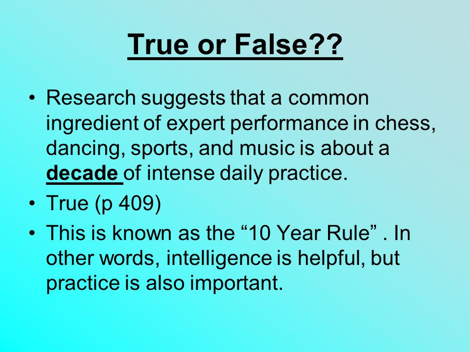 True or False?? Research suggests that a common ingredient of expert performance in chess, dancing, sports, and music is about a decade of intense dai