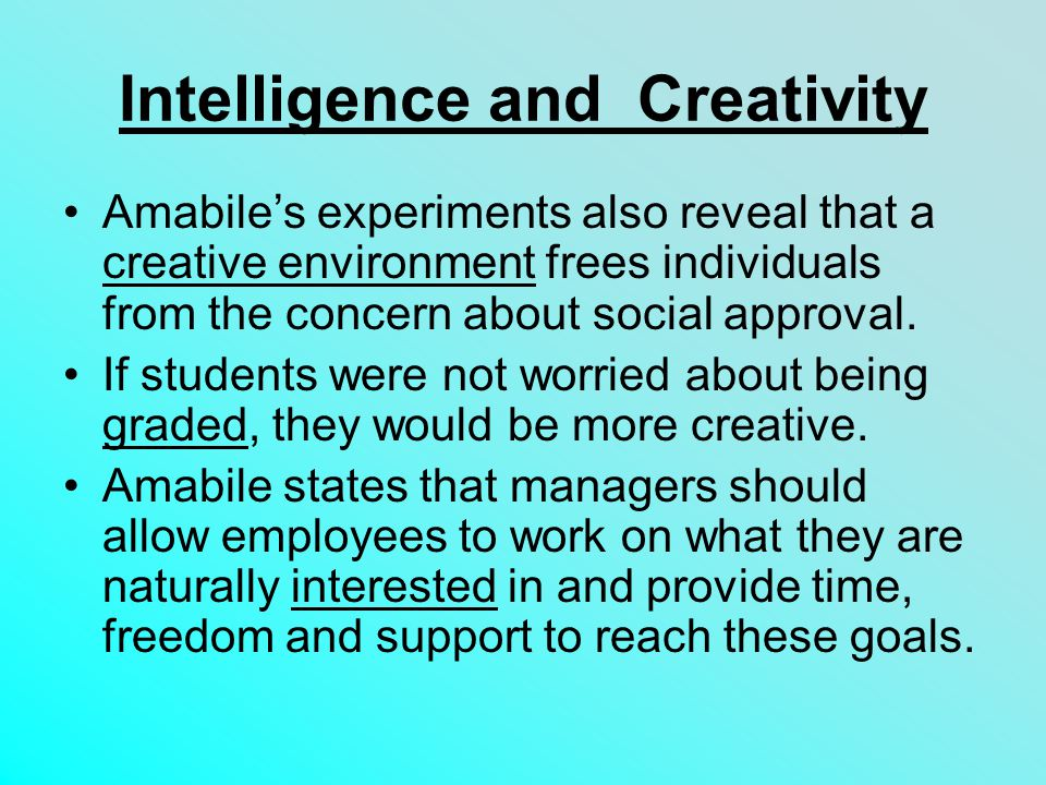 Intelligence and Creativity Amabile's experiments also reveal that a creative environment frees individuals from the concern about social approval.