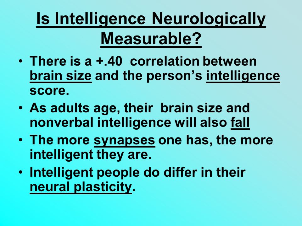 Is Intelligence Neurologically Measurable? There is a +.40 correlation between brain size and the person's intelligence score. As adults age, their br