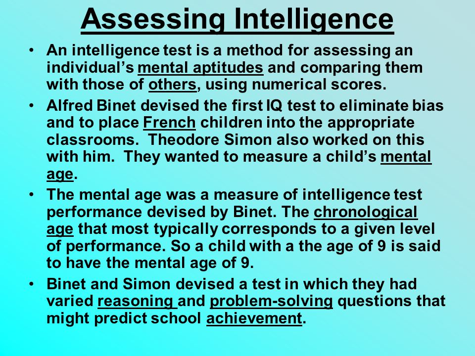 Assessing Intelligence An intelligence test is a method for assessing an individual's mental aptitudes and comparing them with those of others, using numerical scores.