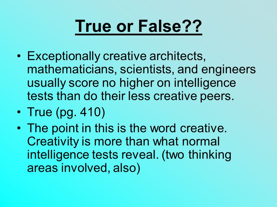 True or False?? Exceptionally creative architects, mathematicians, scientists, and engineers usually score no higher on intelligence tests than do the