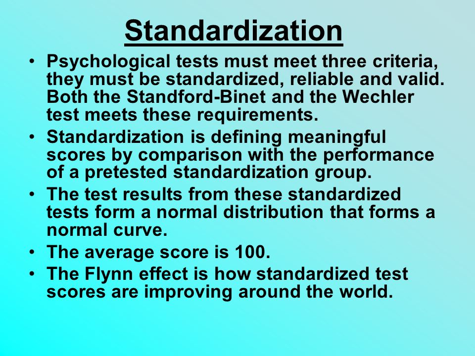 Standardization Psychological tests must meet three criteria, they must be standardized, reliable and valid.