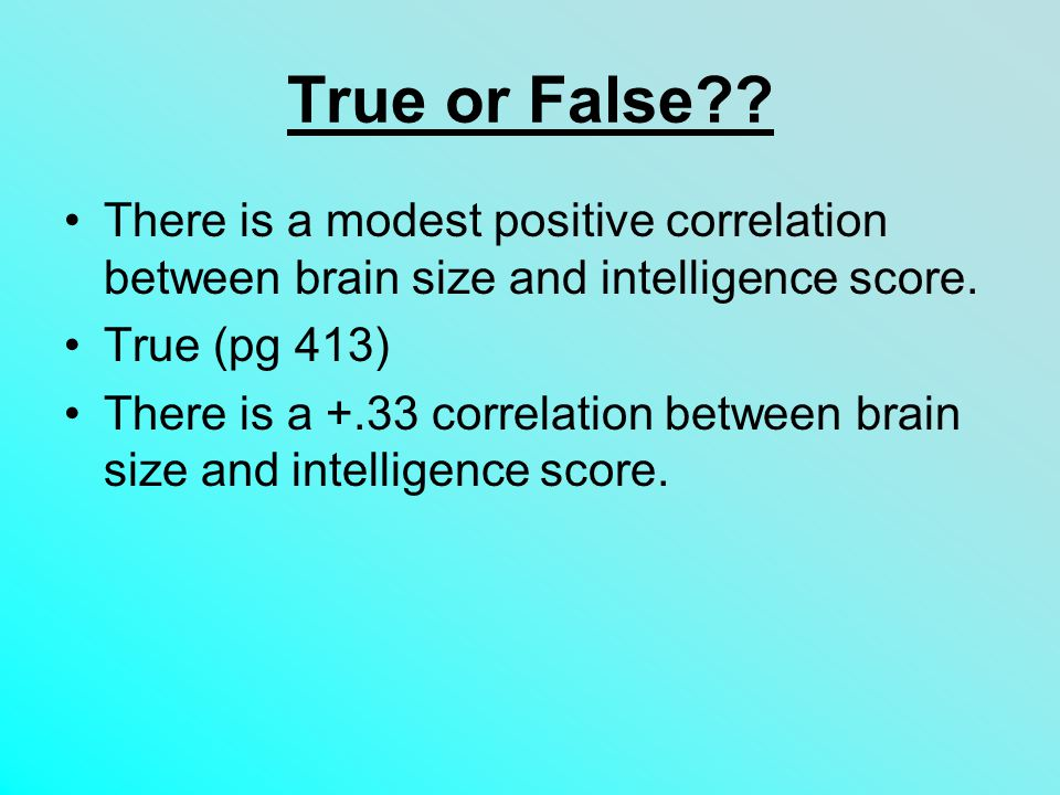 True or False?.There is a modest positive correlation between brain size and intelligence score.