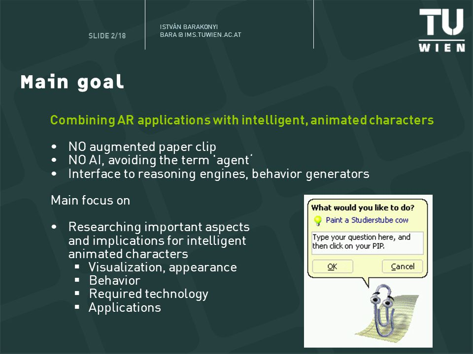 ISTVÁ N BARAKONYI BARA @ IMS.TUWIEN.AC.AT SLIDE 3/18 Vision AR applications with embedded intelligent animated characters with multiple representations that are aware of Own Other characters UsersPropsPoseBehaviorContext Storage