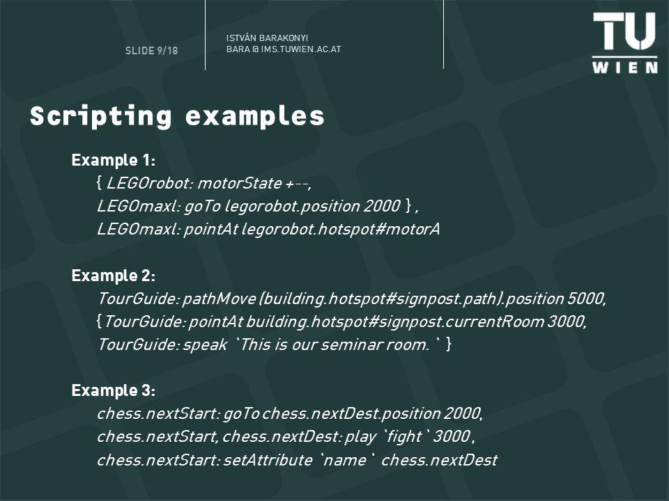 ISTVÁ N BARAKONYI BARA @ IMS.TUWIEN.AC.AT SLIDE 9/18 Scripting examples Example 1: { LEGOrobot: motorState +--, LEGOmaxl: goTo legorobot.position 2000