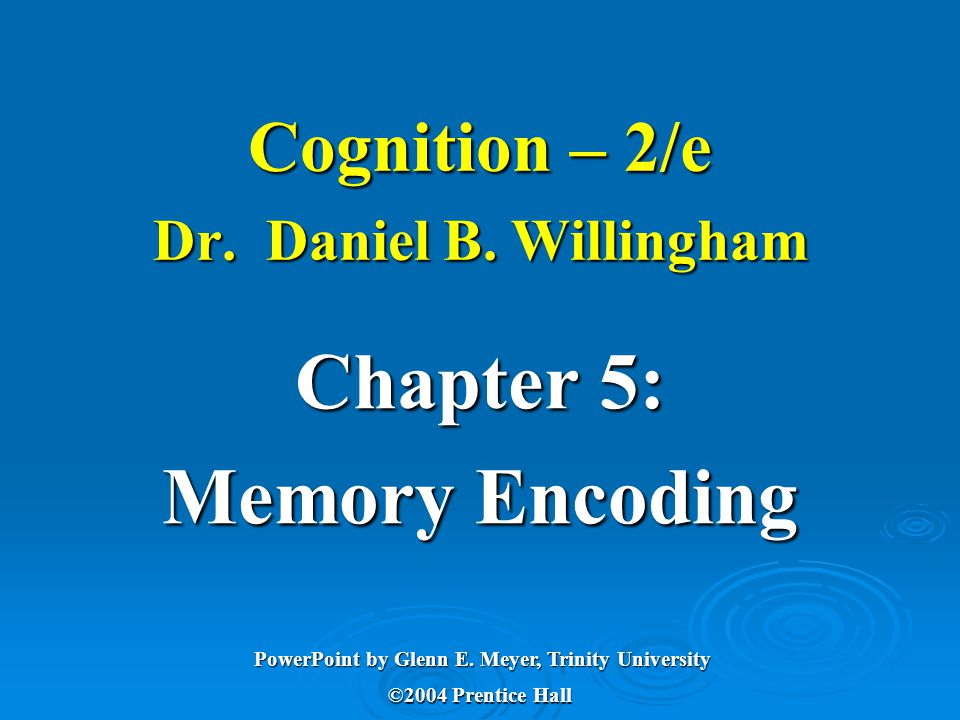 Cognition – 2/e Dr. Daniel B. Willingham Chapter 5: Memory Encoding ©2004 Prentice Hall PowerPoint by Glenn E. Meyer, Trinity University