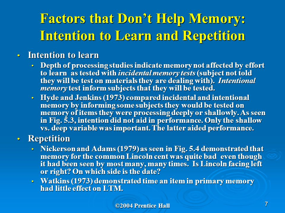 7 Factors that Don't Help Memory: Intention to Learn and Repetition Intention to learn Intention to learn Depth of processing studies indicate memory not affected by effort to learn as tested with incidental memory tests (subject not told they will be test on materials they are dealing with).