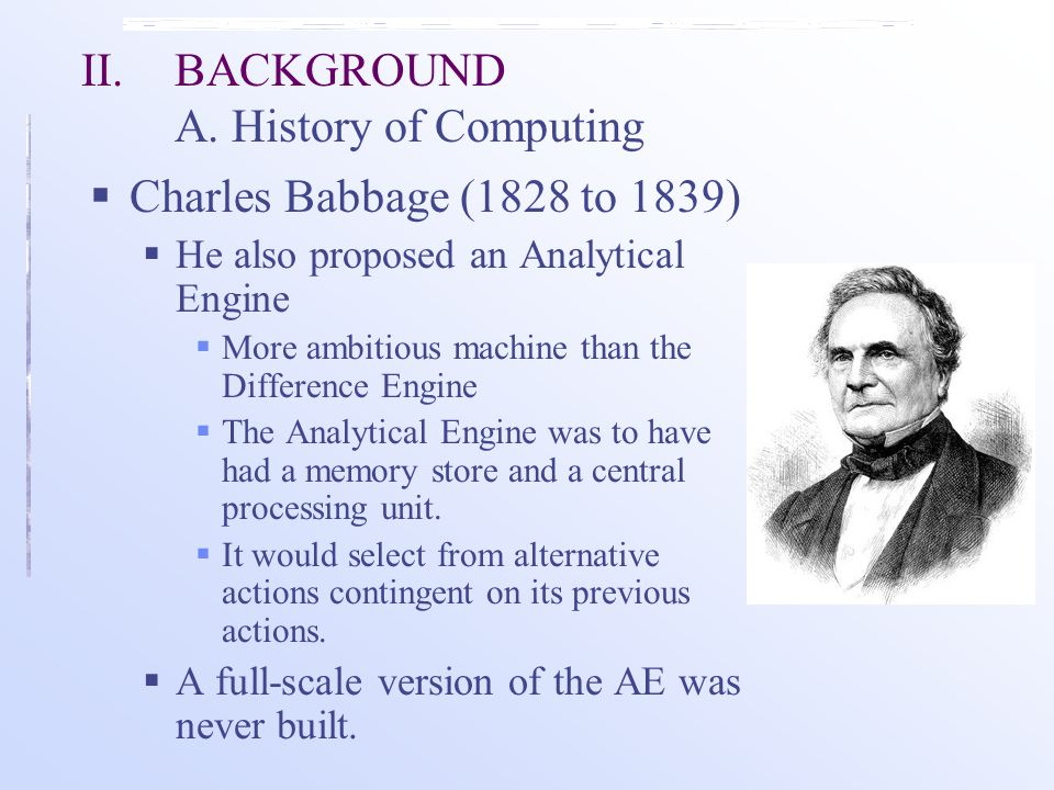  Charles Babbage (1828 to 1839)  He also proposed an Analytical Engine  More ambitious machine than the Difference Engine  The Analytical Engine was to have had a memory store and a central processing unit.