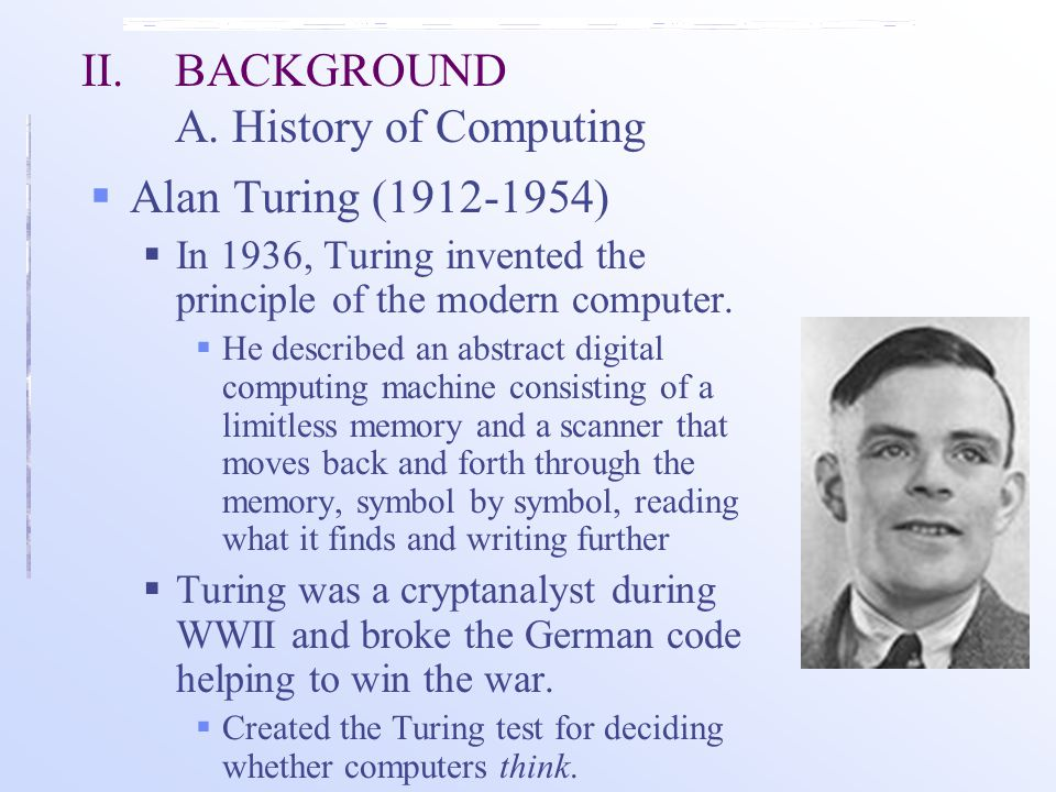  Alan Turing (1912-1954)  In 1936, Turing invented the principle of the modern computer.