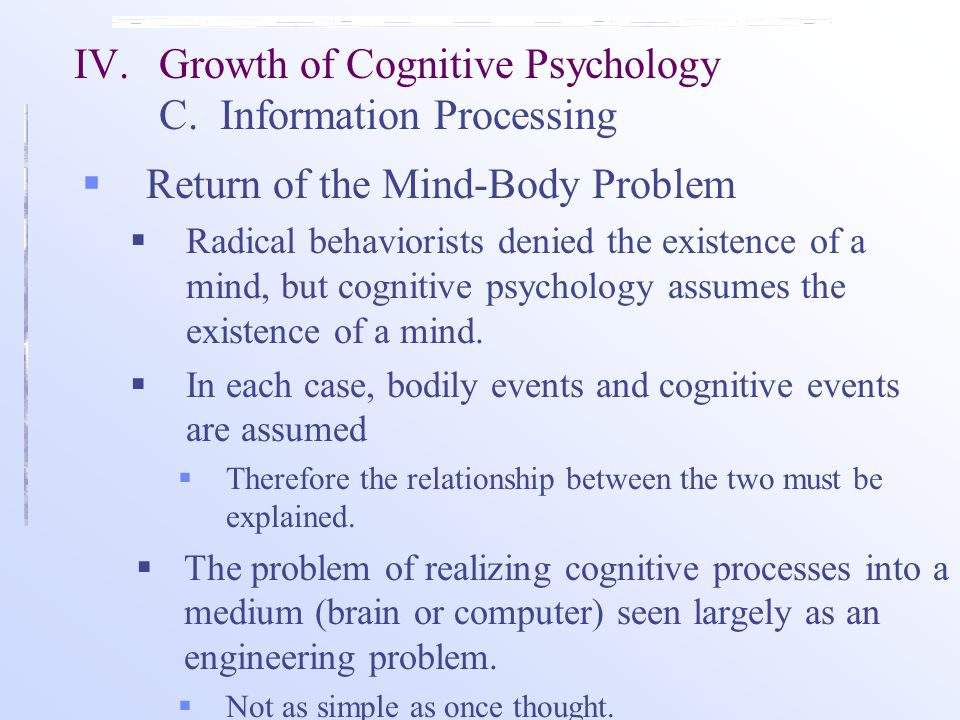  Return of the Mind-Body Problem  Radical behaviorists denied the existence of a mind, but cognitive psychology assumes the existence of a mind.