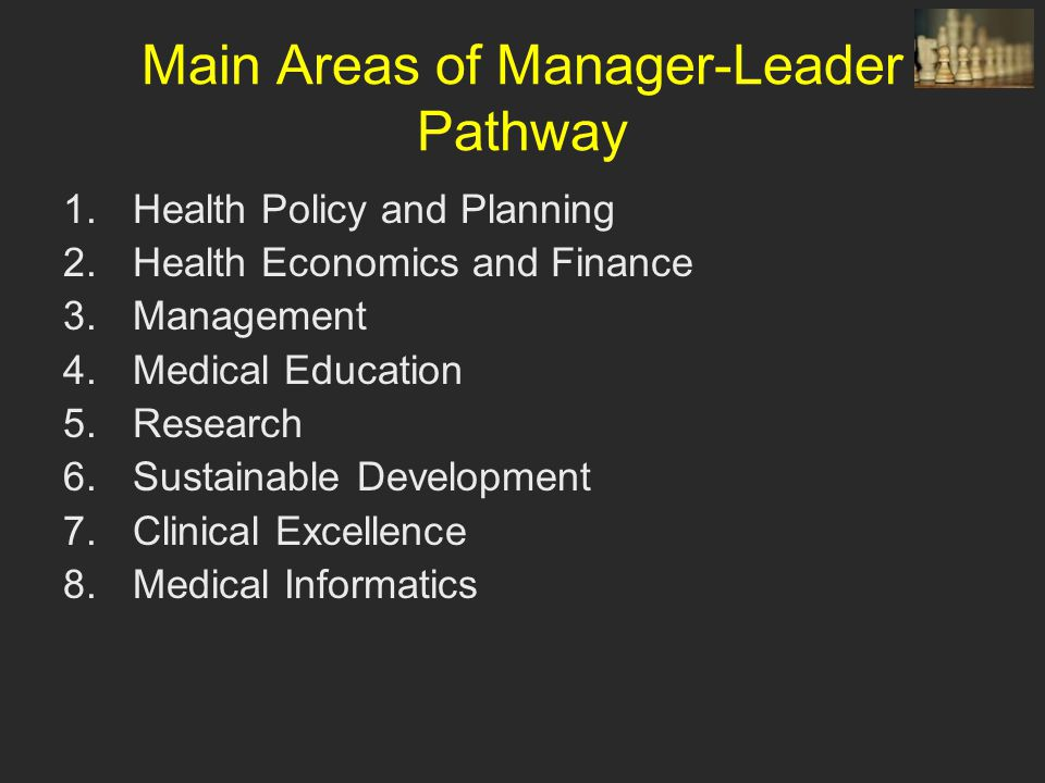 Main Areas of Manager-Leader Pathway 1.Health Policy and Planning 2.Health Economics and Finance 3.Management 4.Medical Education 5.Research 6.Sustainable Development 7.Clinical Excellence 8.Medical Informatics