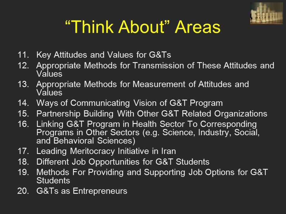 Think About Areas 11.Key Attitudes and Values for G&Ts 12.Appropriate Methods for Transmission of These Attitudes and Values 13.Appropriate Methods for Measurement of Attitudes and Values 14.Ways of Communicating Vision of G&T Program 15.Partnership Building With Other G&T Related Organizations 16.Linking G&T Program in Health Sector To Corresponding Programs in Other Sectors (e.g.