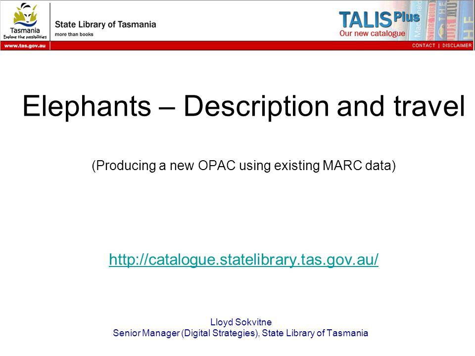 Elephants – Description and travel (Producing a new OPAC using existing MARC data) http://catalogue.statelibrary.tas.gov.au/ http://catalogue.statelibrary.tas.gov.au/ Lloyd Sokvitne Senior Manager (Digital Strategies), State Library of Tasmania