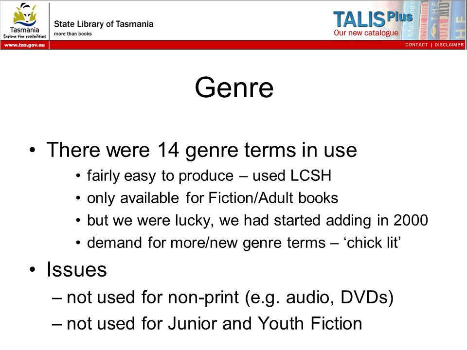 Genre There were 14 genre terms in use fairly easy to produce – used LCSH only available for Fiction/Adult books but we were lucky, we had started adding in 2000 demand for more/new genre terms – 'chick lit' Issues –not used for non-print (e.g.