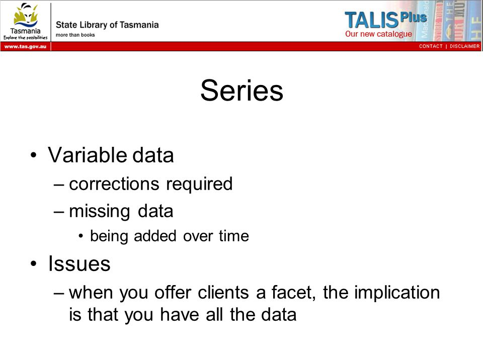 Series Variable data –corrections required –missing data being added over time Issues –when you offer clients a facet, the implication is that you have all the data