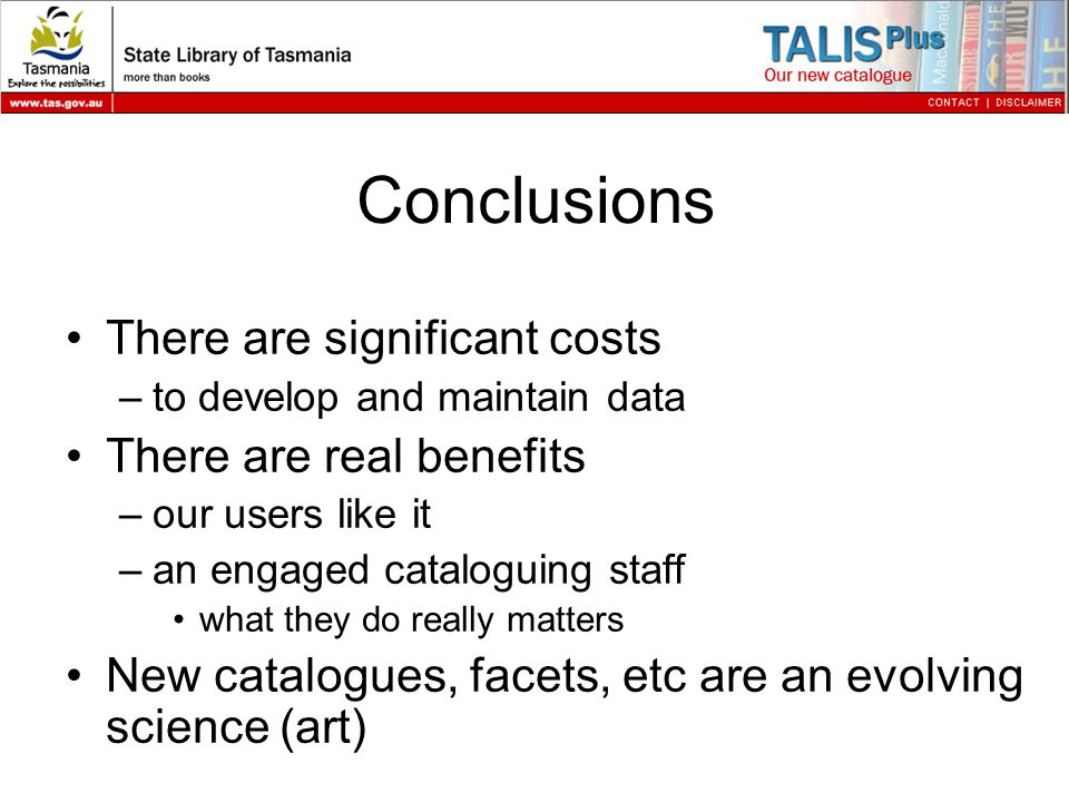 Conclusions There are significant costs –to develop and maintain data There are real benefits –our users like it –an engaged cataloguing staff what they do really matters New catalogues, facets, etc are an evolving science (art)
