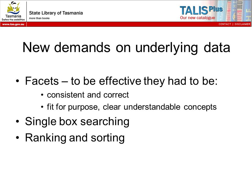 New demands on underlying data Facets – to be effective they had to be: consistent and correct fit for purpose, clear understandable concepts Single box searching Ranking and sorting