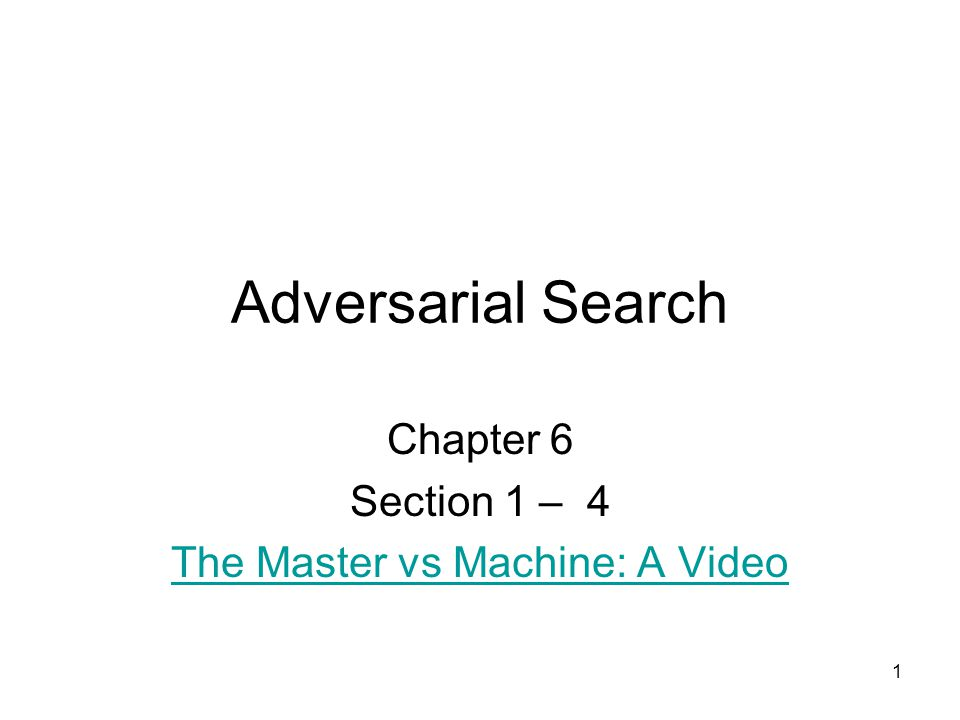 1 Adversarial Search Chapter 6 Section 1 – 4 The Master vs Machine: A Video