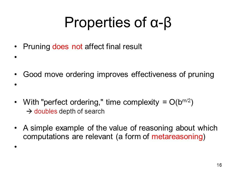 16 Properties of α-β Pruning does not affect final result Good move ordering improves effectiveness of pruning With perfect ordering, time complexity = O(b m/2 )  doubles depth of search A simple example of the value of reasoning about which computations are relevant (a form of metareasoning)