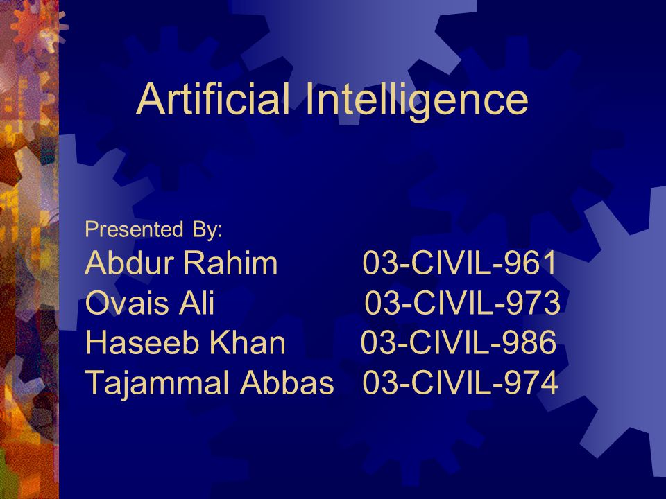Presented By: Abdur Rahim 03-CIVIL-961 Ovais Ali 03-CIVIL-973 Haseeb Khan 03-CIVIL-986 Tajammal Abbas 03-CIVIL-974 Artificial Intelligence