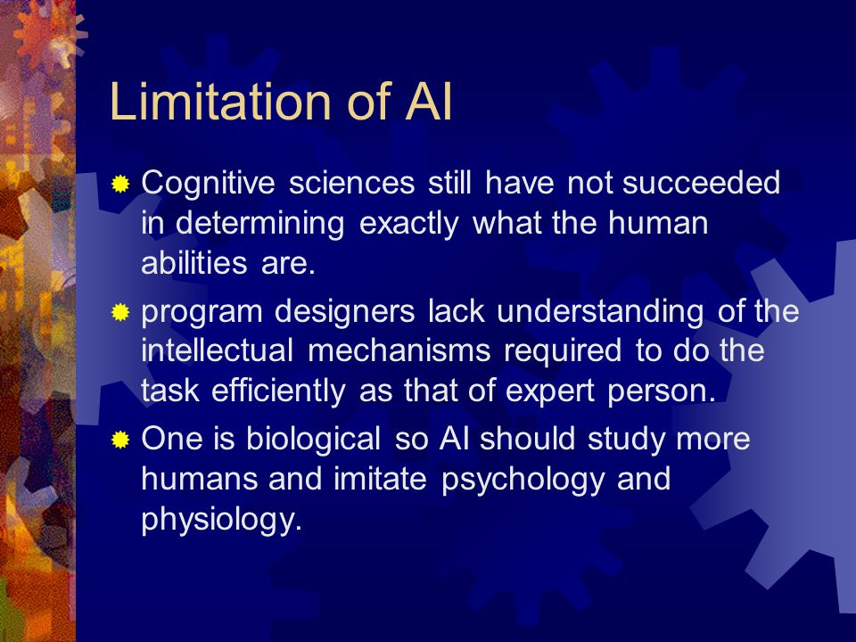 Limitation of AI  Cognitive sciences still have not succeeded in determining exactly what the human abilities are.  program designers lack understan