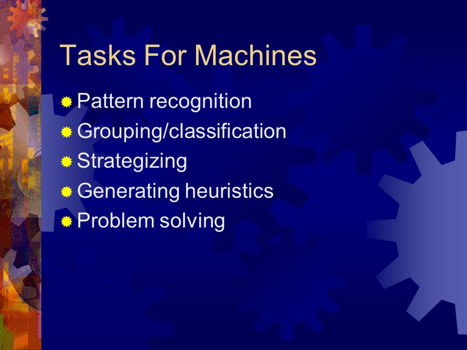 Tasks For Machines  Pattern recognition  Grouping/classification  Strategizing  Generating heuristics  Problem solving